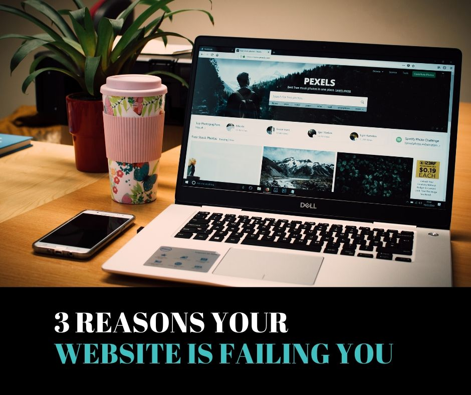 3 Reasons Your Website is Failing You